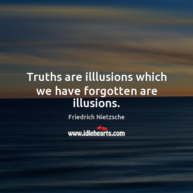 Image, Truths are illlusions which we have forgotten are illusions.
