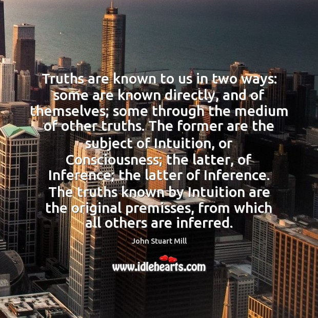Truths are known to us in two ways: some are known directly, John Stuart Mill Picture Quote