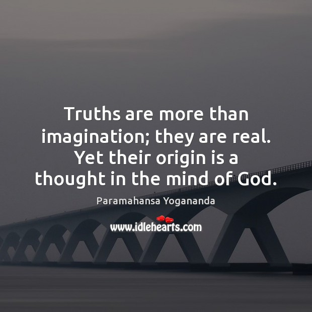Truths are more than imagination; they are real. Yet their origin is Paramahansa Yogananda Picture Quote