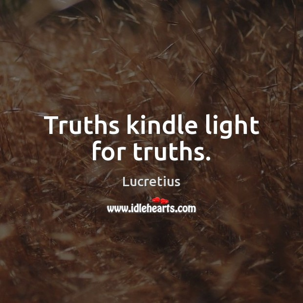 Truths kindle light for truths. Lucretius Picture Quote
