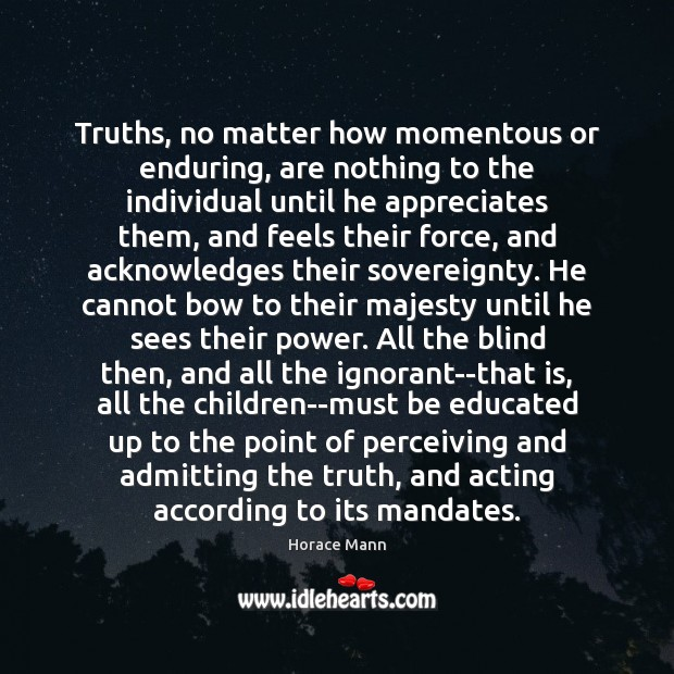 Truths, no matter how momentous or enduring, are nothing to the individual Horace Mann Picture Quote