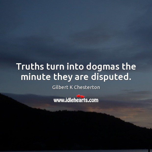 Truths turn into dogmas the minute they are disputed. Image