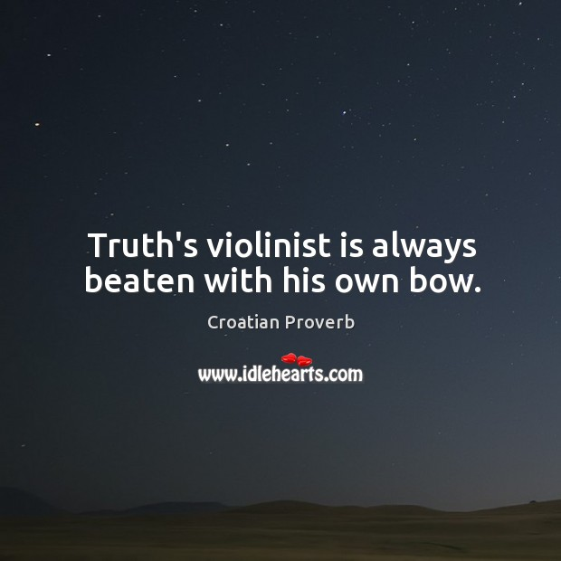 Truth's violinist is always beaten with his own bow. Croatian Proverbs Image