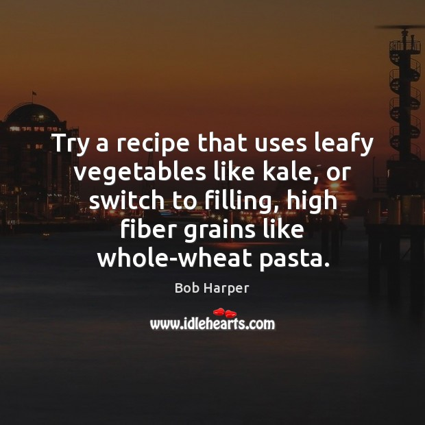 Try a recipe that uses leafy vegetables like kale, or switch to Bob Harper Picture Quote