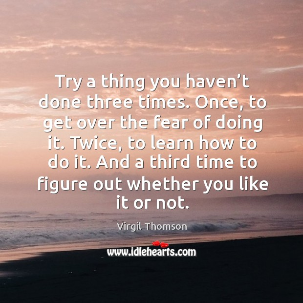 Try a thing you haven't done three times. Once, to get over the fear of doing it. Image
