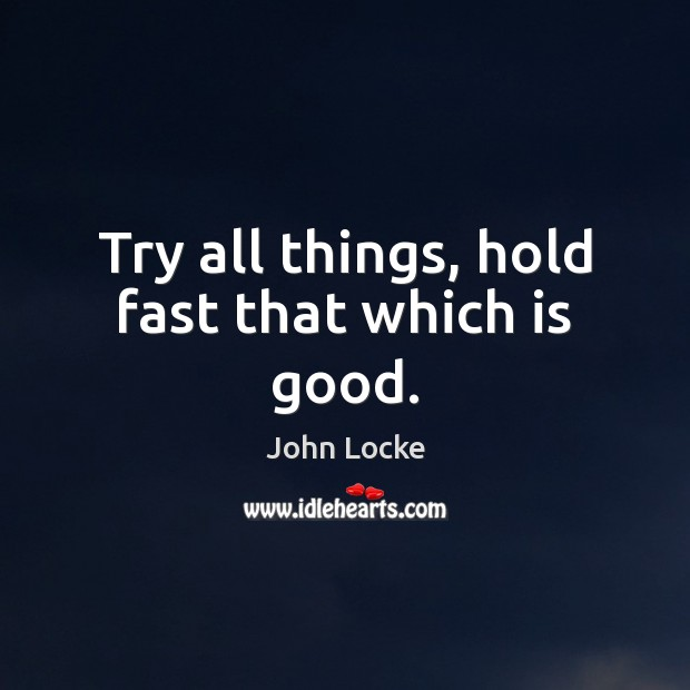 Try all things, hold fast that which is good. John Locke Picture Quote