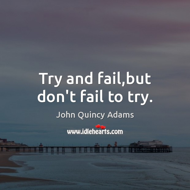 Try and fail,but don't fail to try. John Quincy Adams Picture Quote