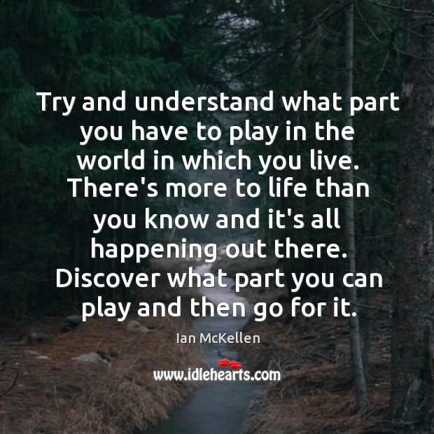 Try and understand what part you have to play in the world Ian McKellen Picture Quote