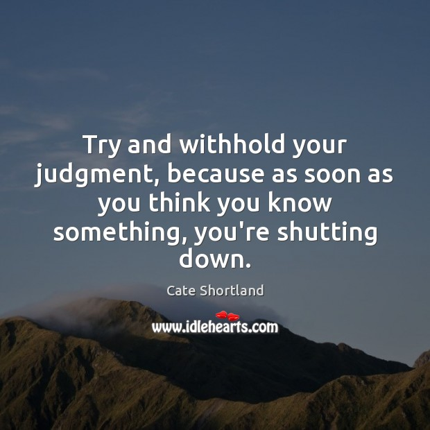 Try and withhold your judgment, because as soon as you think you Image