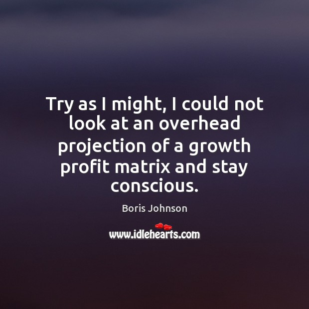 Try as I might, I could not look at an overhead projection Growth Quotes Image