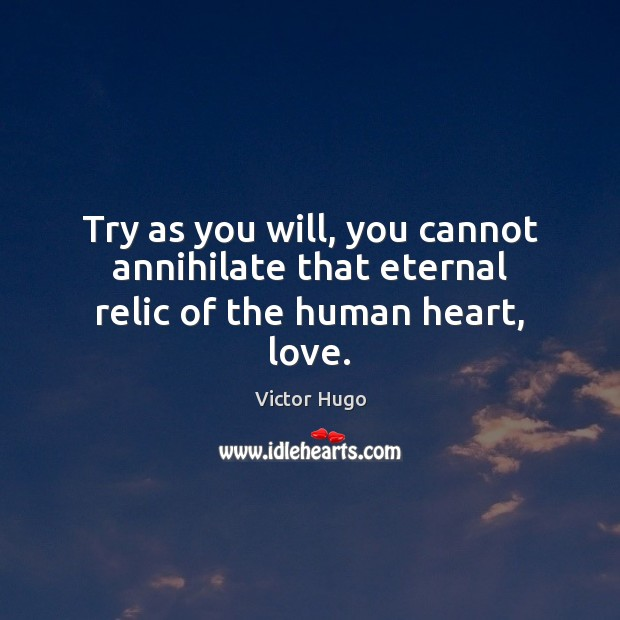 Image, Try as you will, you cannot annihilate that eternal relic of the human heart, love.