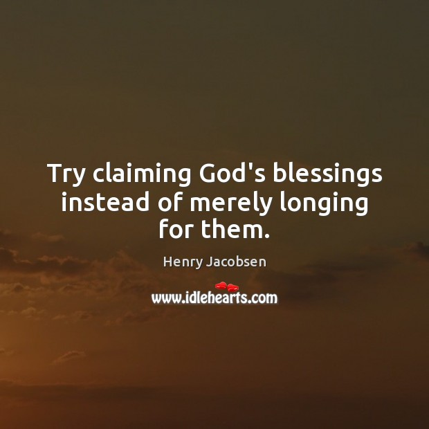 Try claiming God's blessings instead of merely longing for them. Image
