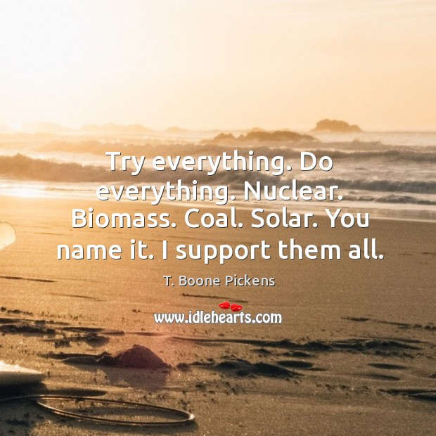 Try everything. Do everything. Nuclear. Biomass. Coal. Solar. You name it. I support them all. T. Boone Pickens Picture Quote