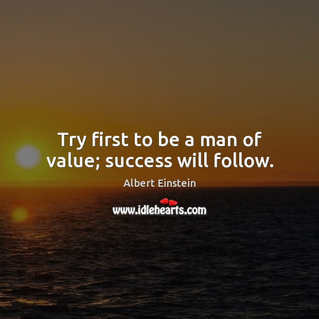 Try first to be a man of value; success will follow. Albert Einstein Picture Quote