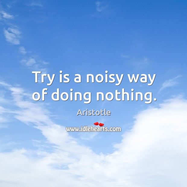 Image, Try is a noisy way of doing nothing.