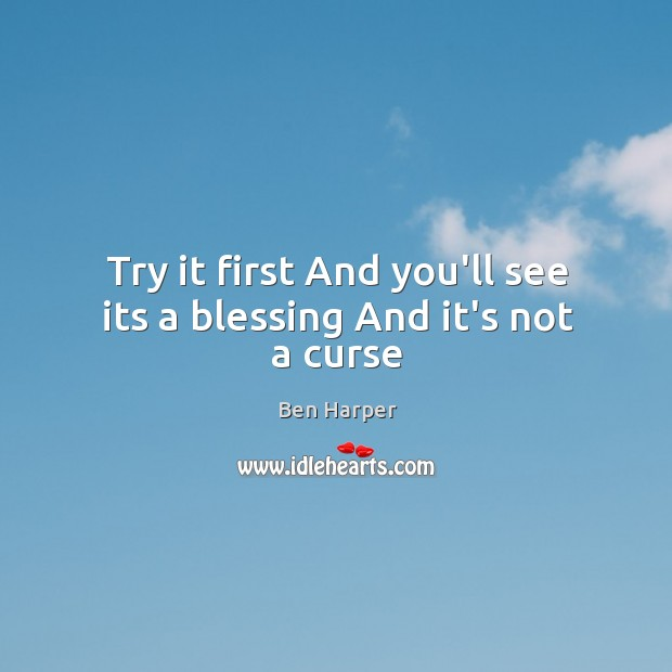Try it first And you'll see its a blessing And it's not a curse Image
