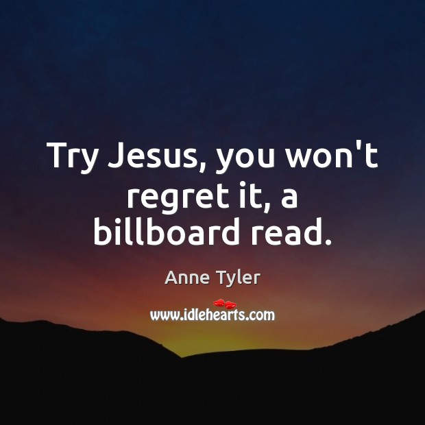 Try Jesus, you won't regret it, a billboard read. Anne Tyler Picture Quote