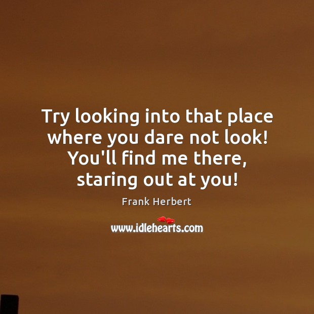 Image, Try looking into that place where you dare not look! You'll find
