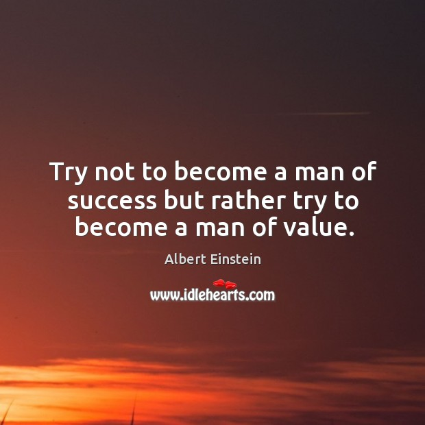 Image, Try not to become a man of success but rather try to become a man of value.