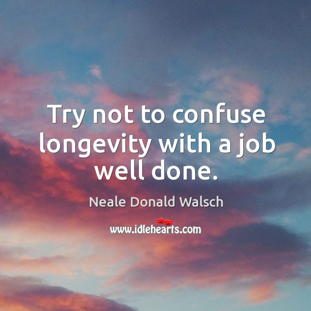 Image, Try not to confuse longevity with a job well done.