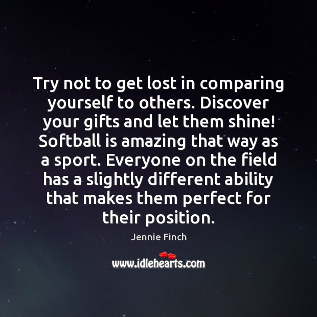 Try not to get lost in comparing yourself to others. Discover your Jennie Finch Picture Quote