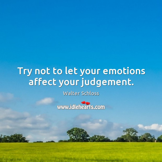 Try not to let your emotions affect your judgement. Image