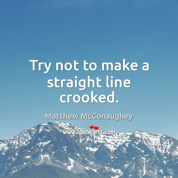 Try not to make a straight line crooked. Matthew McConaughey Picture Quote