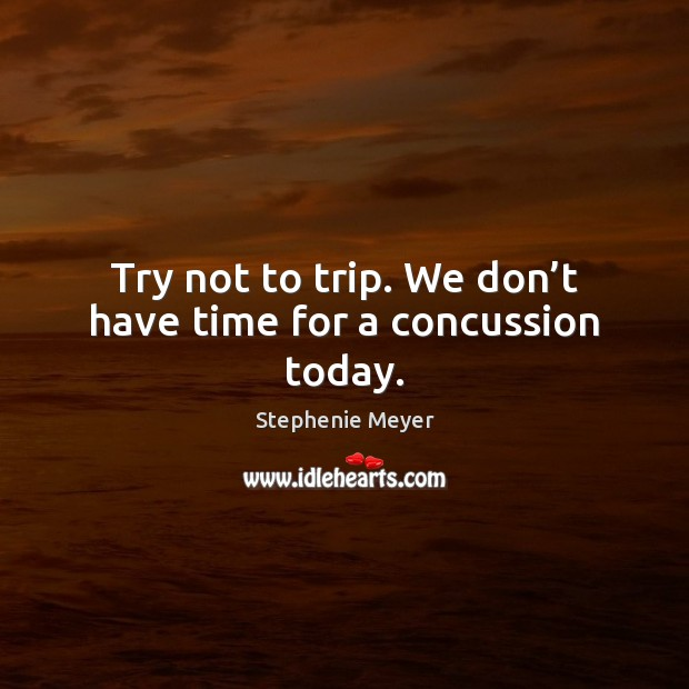 Try not to trip. We don't have time for a concussion today. Image