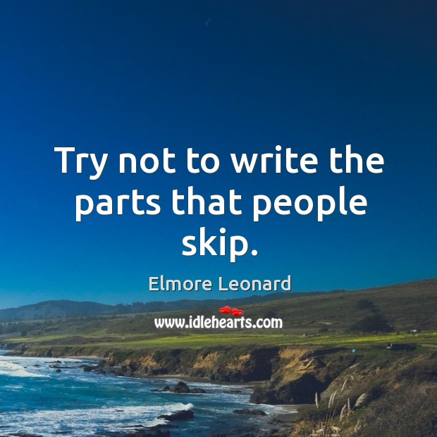 Try not to write the parts that people skip. Image
