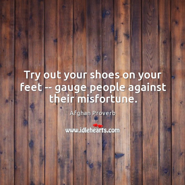Try out your shoes on your feet — gauge people against their misfortune. Afghan Proverbs Image
