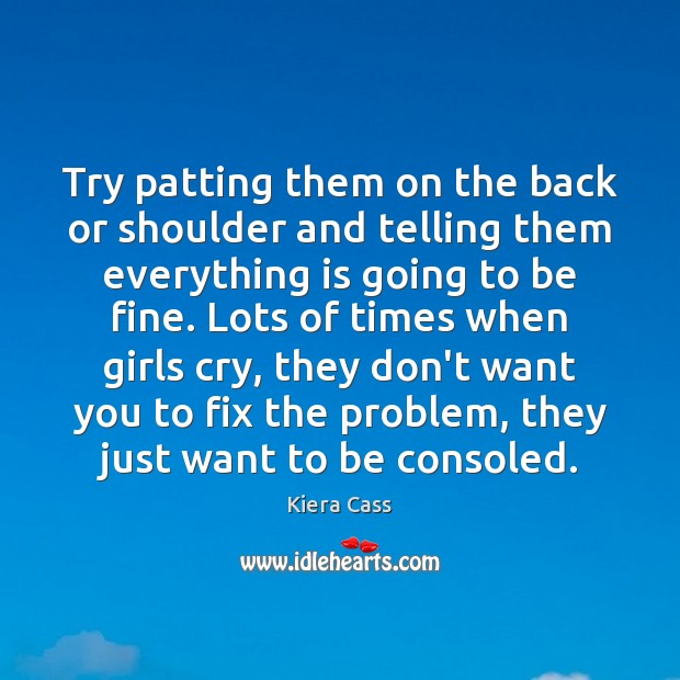 Try patting them on the back or shoulder and telling them everything Kiera Cass Picture Quote
