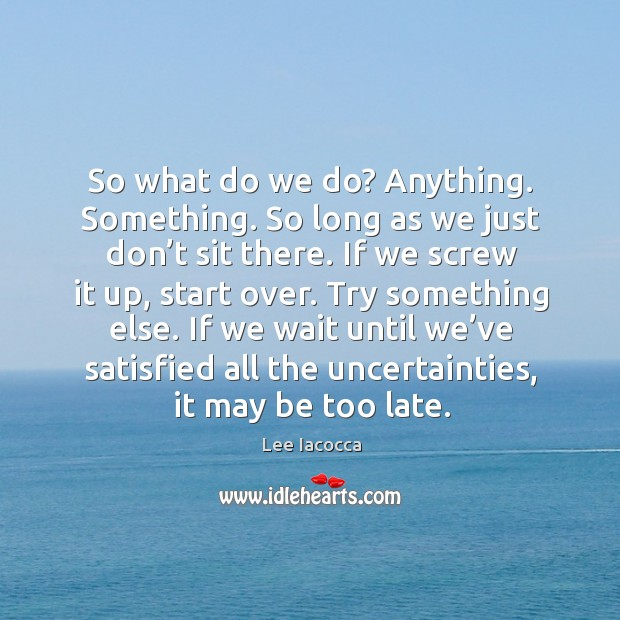 Try something else. If we wait until we've satisfied all the uncertainties, it may be too late. Image