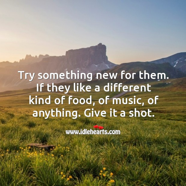 Try something new for them. If they like a different kind of food, of music, of anything. Give it a shot. Food Quotes Image