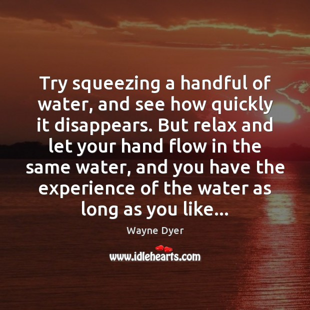 Try squeezing a handful of water, and see how quickly it disappears. Image