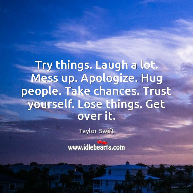 Try things. Laugh a lot. Mess up. Apologize. Hug people. Take chances. Image