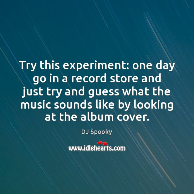 Image, Try this experiment: one day go in a record store and just