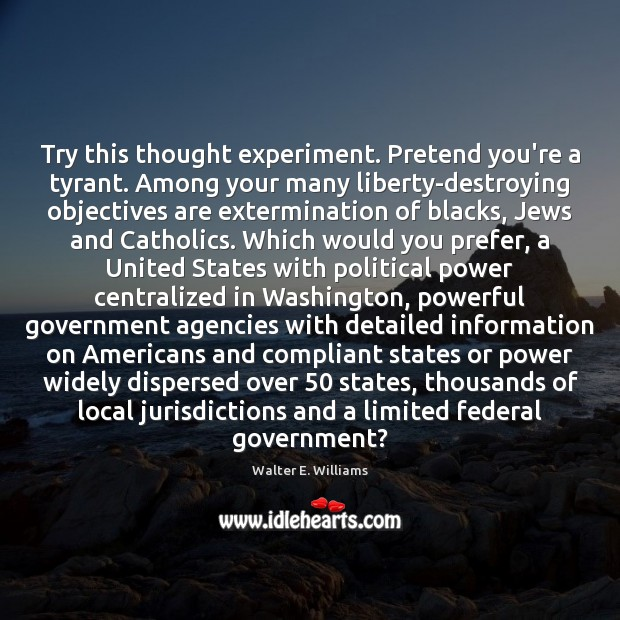 Try this thought experiment. Pretend you're a tyrant. Among your many liberty-destroying Walter E. Williams Picture Quote