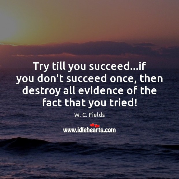 Try till you succeed…if you don't succeed once, then destroy all W. C. Fields Picture Quote
