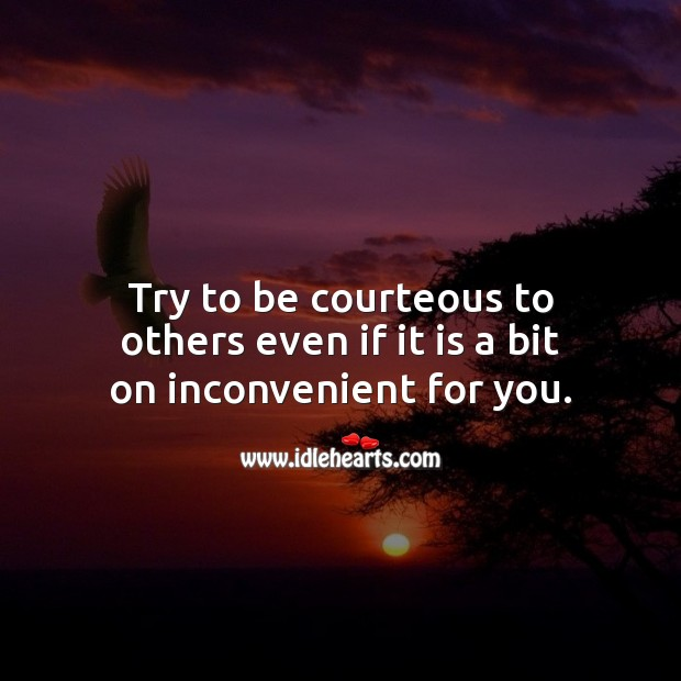 Try to be courteous to others even if it is a bit on inconvenient for you. Advice Quotes Image