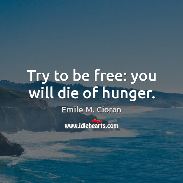 Try to be free: you will die of hunger. Image