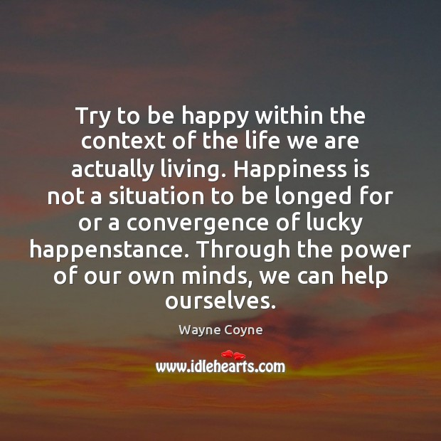 Try to be happy within the context of the life we are Wayne Coyne Picture Quote