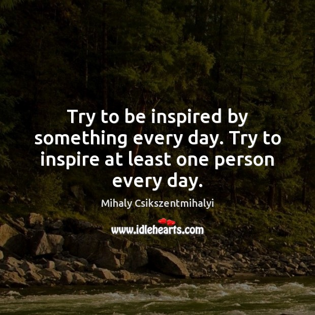 Try to be inspired by something every day. Try to inspire at least one person every day. Mihaly Csikszentmihalyi Picture Quote