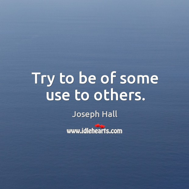 Try to be of some use to others. Joseph Hall Picture Quote