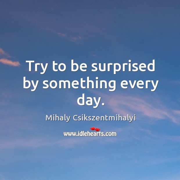 Try to be surprised by something every day. Image