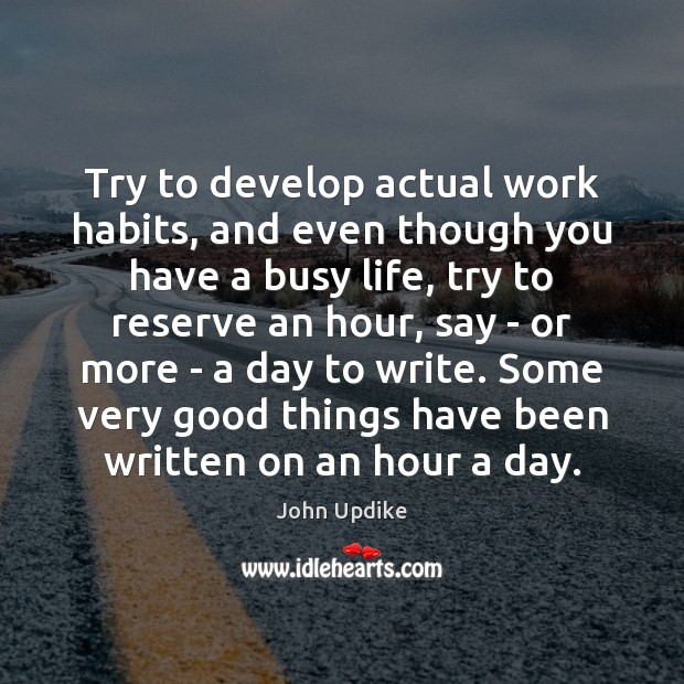 Try to develop actual work habits, and even though you have a John Updike Picture Quote