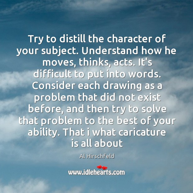 Image, Try to distill the character of your subject. Understand how he moves,