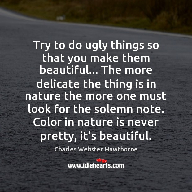 Image, Try to do ugly things so that you make them beautiful… The