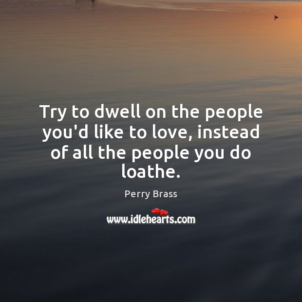 Try to dwell on the people you'd like to love, instead of all the people you do loathe. Perry Brass Picture Quote