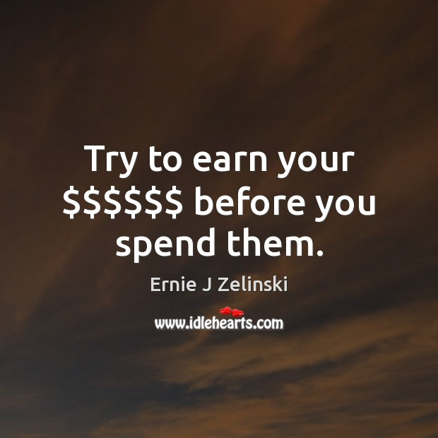 Try to earn your $$$$$$ before you spend them. Ernie J Zelinski Picture Quote