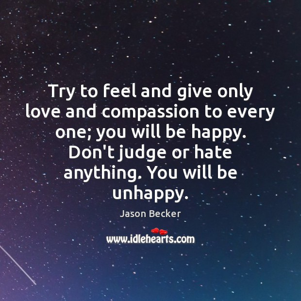 Try to feel and give only love and compassion to every one; Don't Judge Quotes Image